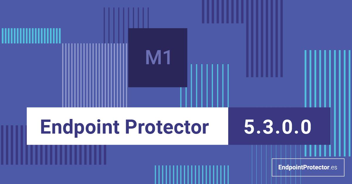 Endpoint Protector 5.3.0.0 ya está aquí. Mira las novedades